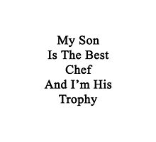 My Son Is The Best Chef And I'm His Trophy  by supernova23