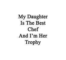 My Daughter Is The Best Chef And I'm Her Trophy  by supernova23