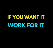 IF YOU WANT IT WORK FOR IT by IdeasForArtists