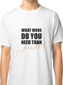 What more do you need than pride? Classic T-Shirt