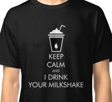 Keep Calm and I Drink Your Milkshake There Will Be Blood Classic T-Shirt