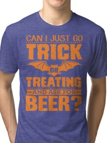 CAN I JUST GO TRICK OR TREATING AND ASK FOR BEER? Tri-blend T-Shirt
