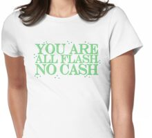 you are all FLASH no CASH Womens Fitted T-Shirt