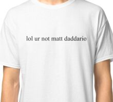 lol ur not matt daddario Classic T-Shirt