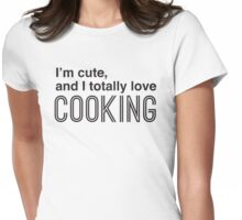 I'm cute, and I totally love cooking Womens Fitted T-Shirt