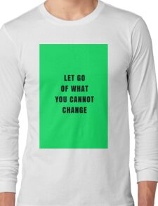 LET GO OF WHAT YOU CANNOT CHANGE Long Sleeve T-Shirt