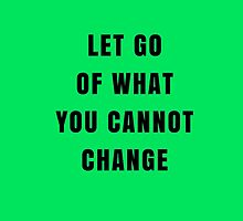 LET GO OF WHAT YOU CANNOT CHANGE by IdeasForArtists