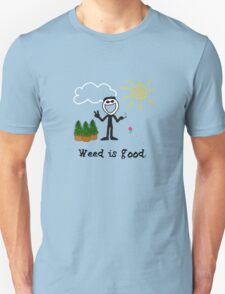 Weed is good.  Unisex T-Shirt