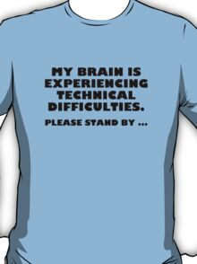 My Brain Is Experiencing Technical Difficulties. Please Stand By... T-Shirt