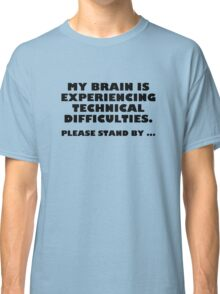 My Brain Is Experiencing Technical Difficulties. Please Stand By... Classic T-Shirt