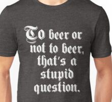 To Beer Or Not To Beer Unisex T-Shirt