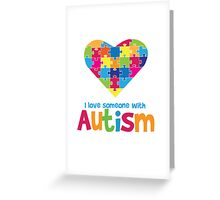 I love someone with Autism - Autistic Awareness T Shirt Greeting Card