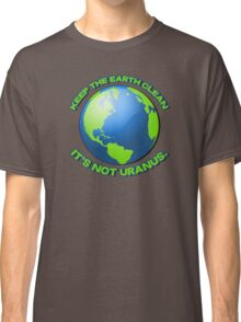 Keep the earth clean, it's not uranus Classic T-Shirt