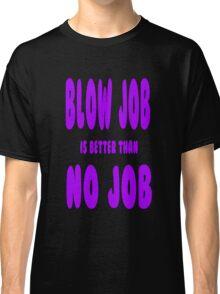 blow job is better than no job Classic T-Shirt