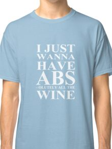 I Just Wanna Have Abs-olutely All The Wine Workout Classic T-Shirt