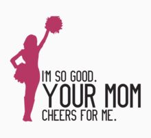I'm so good. Your mom cheers for me Kids Tee