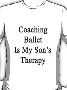 Coaching Ballet Is My Son's Therapy  T-Shirt
