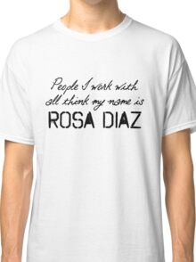 People I work with all think my name is Rosa Diaz Classic T-Shirt