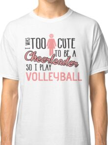 I was too cute to be a Cheerleader. So I play volleyball Classic T-Shirt