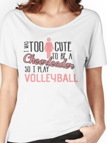 I was too cute to be a Cheerleader. So I play volleyball Women's Relaxed Fit T-Shirt