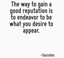The way to gain a good reputation is to endeavor to be what you desire to appear. by Quotr