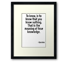 To know, is to know that you know nothing. That is the meaning of true knowledge. Framed Print