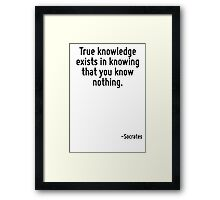 True knowledge exists in knowing that you know nothing. Framed Print