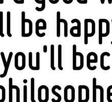 My advice to you is get married: if you find a good wife you'll be happy; if not, you'll become a philosopher. Sticker