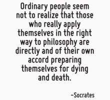 Ordinary people seem not to realize that those who really apply themselves in the right way to philosophy are directly and of their own accord preparing themselves for dying and death. by Quotr