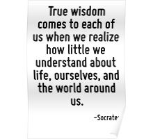 True wisdom comes to each of us when we realize how little we understand about life, ourselves, and the world around us. Poster