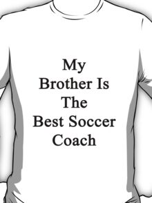 My Brother Is The Best Soccer Coach  T-Shirt
