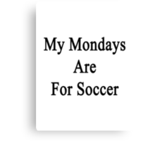 My Mondays Are For Soccer  Canvas Print