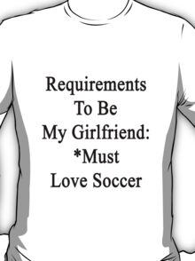 Requirements To Be My Girlfriend: *Must Love Soccer  T-Shirt