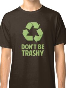 Don't Be Trashy Classic T-Shirt