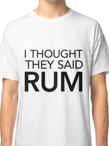 I Thought They Said Rum Classic T-Shirt