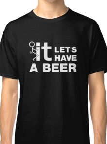 Fuck It Lets Have A Beer Classic T-Shirt