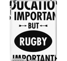 Education Is Important But Rugby Is Importanter iPad Case/Skin