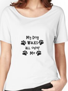 My Dog Walks All Over Me Women's Relaxed Fit T-Shirt