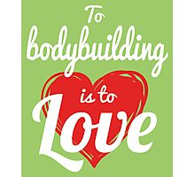 TO BODYBUILDING IS TO LOVE Photographic Print