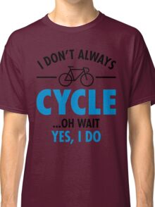 I Don\'t Always Cycle - Oh Wait, Yes I Do Classic T-Shirt