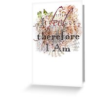 I Feel, Therefore I Am Greeting Card