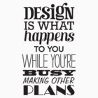 Design is what happens to you while you're busy making other plans by grafiskanstalt