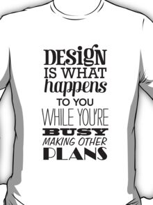 Design is what happens to you while you're busy making other plans T-Shirt