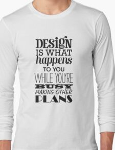 Design is what happens to you while you're busy making other plans Long Sleeve T-Shirt