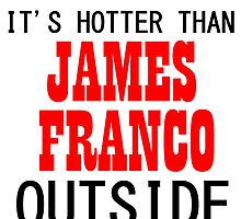 IT'S HOTTER THAN JAMES FRANCO OUTSIDE by grumpy4now