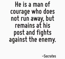 He is a man of courage who does not run away, but remains at his post and fights against the enemy. by Quotr