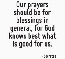 Our prayers should be for blessings in general, for God knows best what is good for us. by Quotr