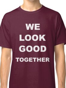 we look good together  Classic T-Shirt