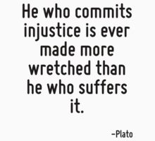 He who commits injustice is ever made more wretched than he who suffers it. by Quotr
