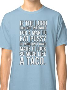 If the lord had not intended for a man to eat pussy he wouldn't have made it look so much like a taco Classic T-Shirt